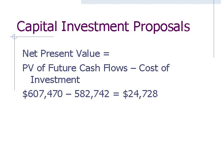 Capital Investment Proposals Net Present Value = PV of Future Cash Flows – Cost
