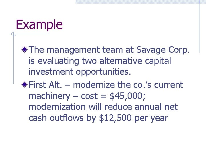 Example The management team at Savage Corp. is evaluating two alternative capital investment opportunities.