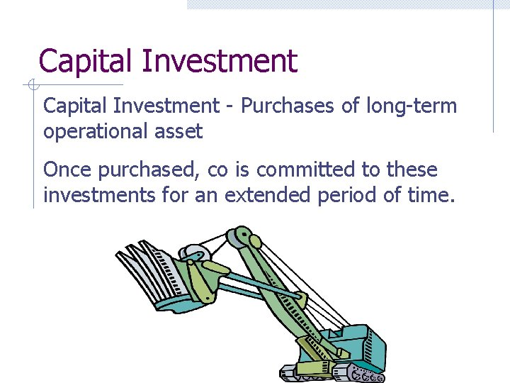 Capital Investment - Purchases of long-term operational asset Once purchased, co is committed to