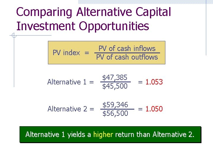 Comparing Alternative Capital Investment Opportunities PV index = PV of cash inflows PV of