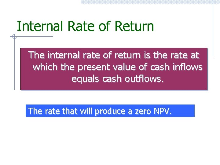 Internal Rate of Return The internal rate of return is the rate at which