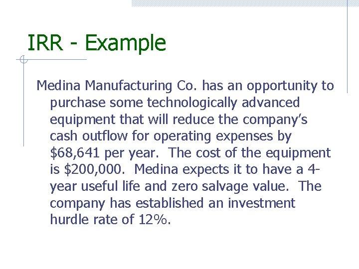 IRR - Example Medina Manufacturing Co. has an opportunity to purchase some technologically advanced