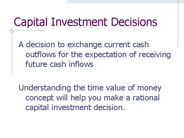 Capital Investment Decisions A decision to exchange current cash outflows for the expectation of