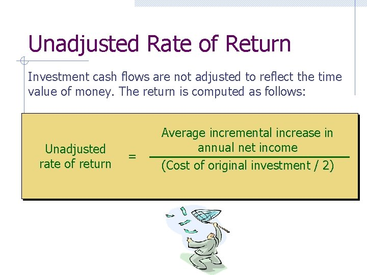 Unadjusted Rate of Return Investment cash flows are not adjusted to reflect the time