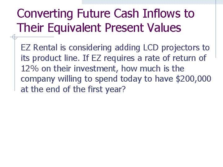 Converting Future Cash Inflows to Their Equivalent Present Values EZ Rental is considering adding