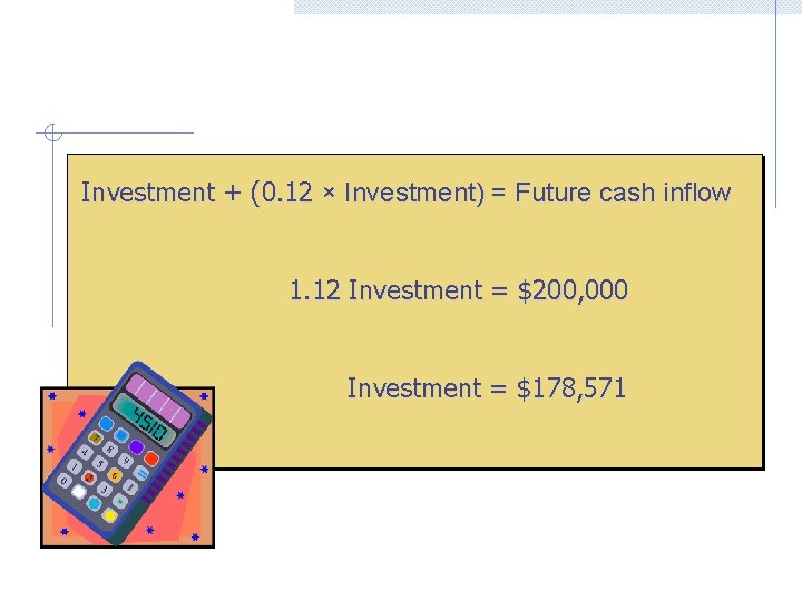 Investment + (0. 12 × Investment) = Future cash inflow 1. 12 Investment =