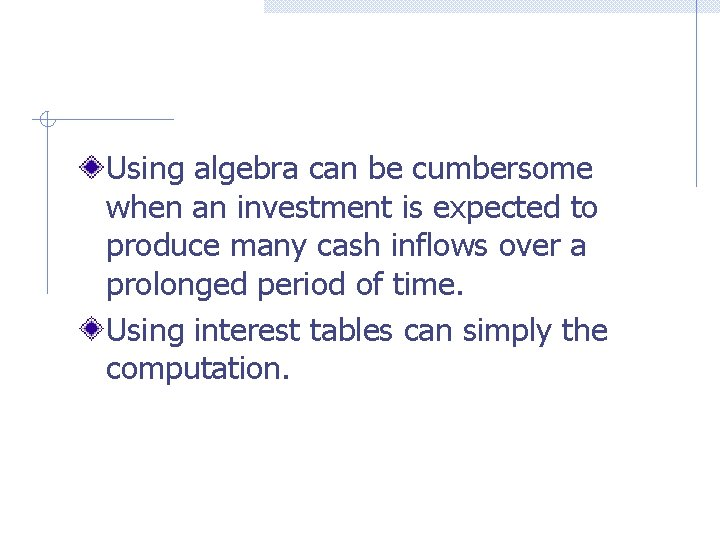 Using algebra can be cumbersome when an investment is expected to produce many cash
