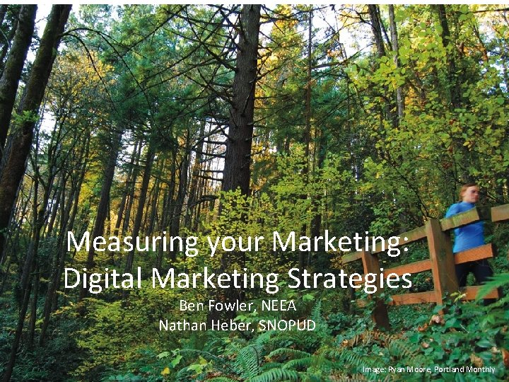 Digital Strategy Overview Measuring your Marketing: Digital Marketing Strategies Ben Fowler, NEEA Nathan Heber,