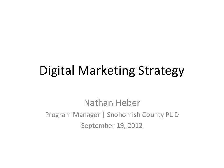 Digital Marketing Strategy Nathan Heber Program Manager | Snohomish County PUD September 19, 2012