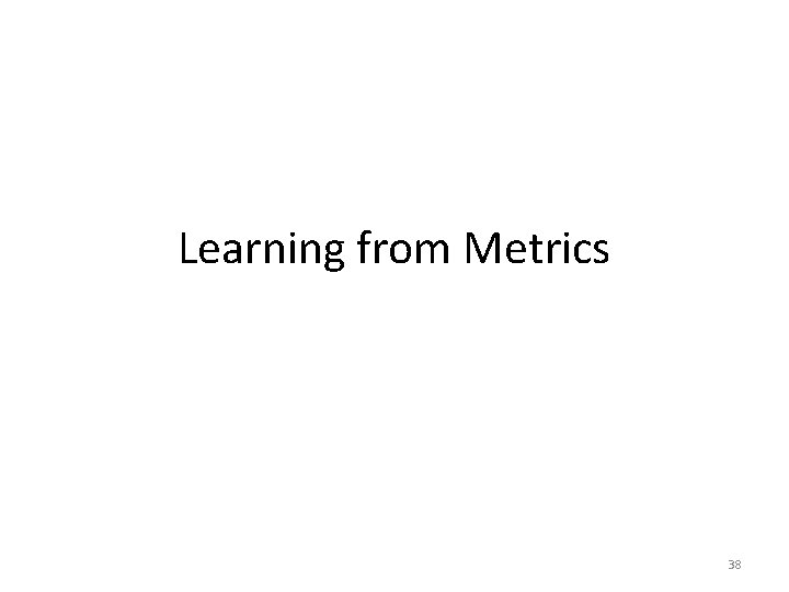 Learning from Metrics 38