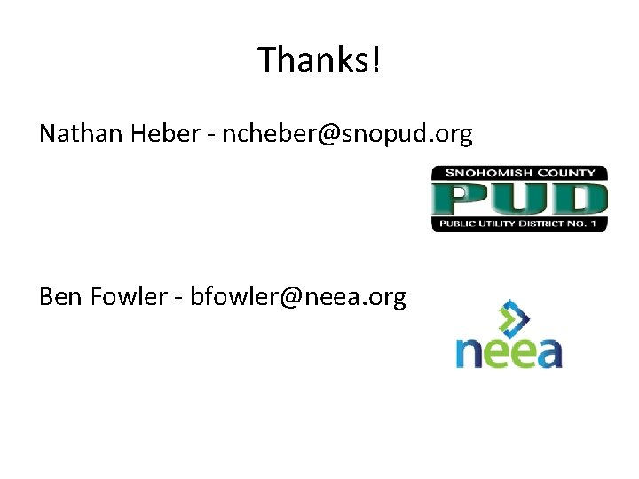 Thanks! Nathan Heber - ncheber@snopud. org Ben Fowler - bfowler@neea. org