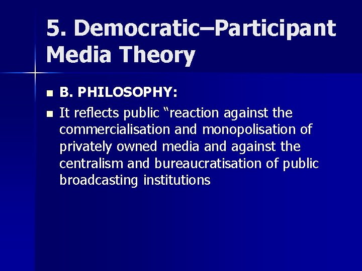 """5. Democratic–Participant Media Theory n n B. PHILOSOPHY: It reflects public """"reaction against the"""
