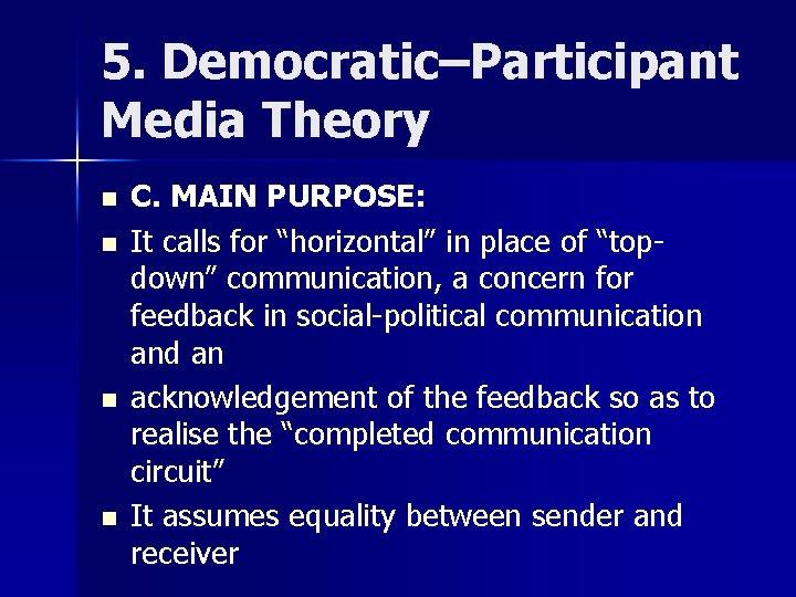 "5. Democratic–Participant Media Theory n n C. MAIN PURPOSE: It calls for ""horizontal"" in"