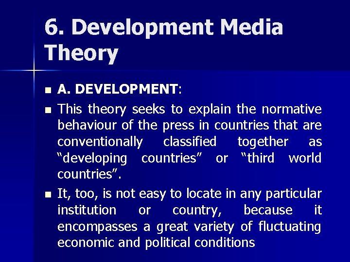 6. Development Media Theory n n n A. DEVELOPMENT: This theory seeks to explain