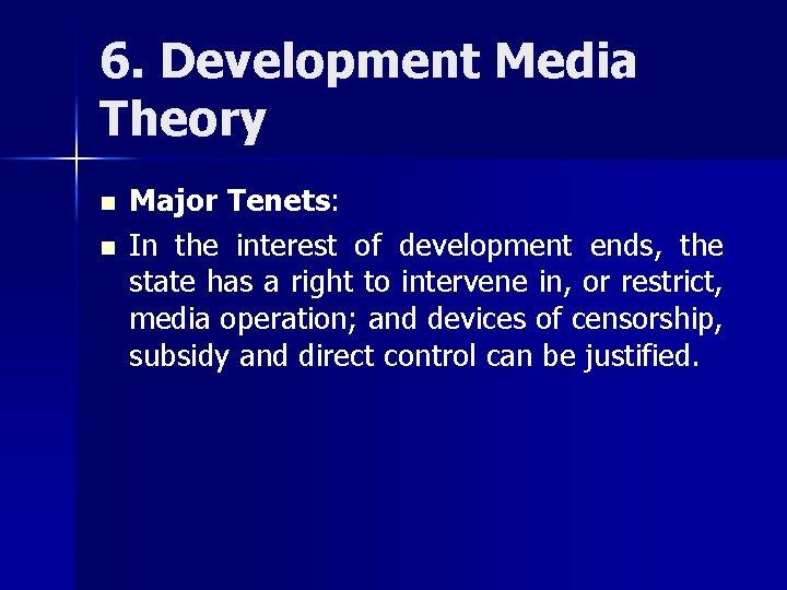 6. Development Media Theory n n Major Tenets: In the interest of development ends,