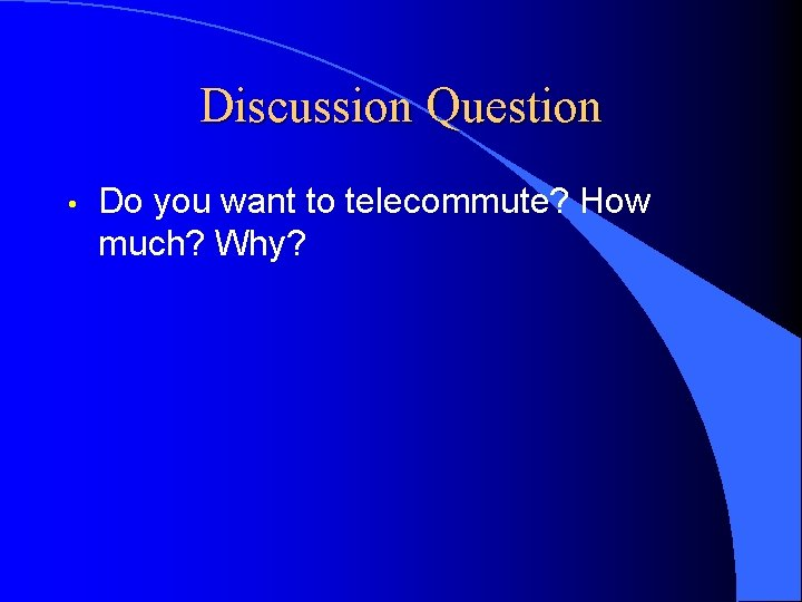 Discussion Question • Do you want to telecommute? How much? Why?