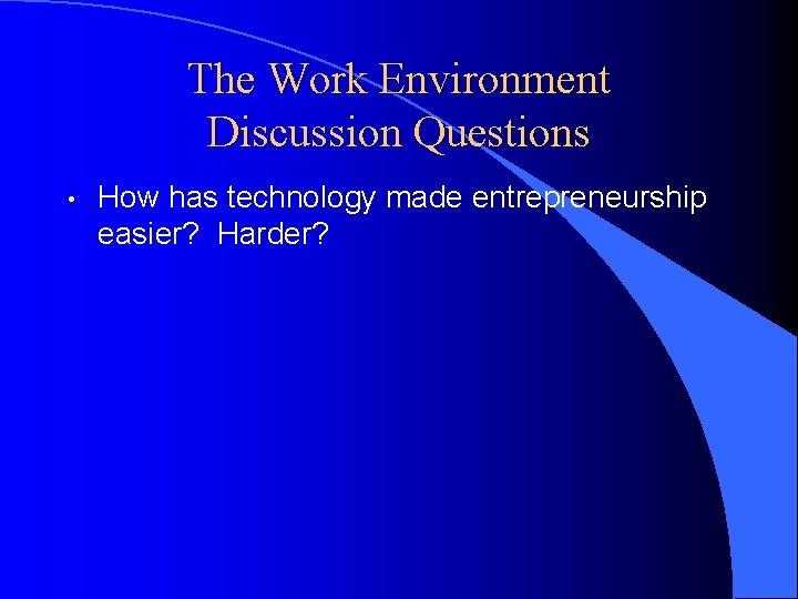 The Work Environment Discussion Questions • How has technology made entrepreneurship easier? Harder?