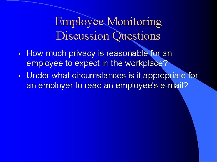 Employee Monitoring Discussion Questions • • How much privacy is reasonable for an employee