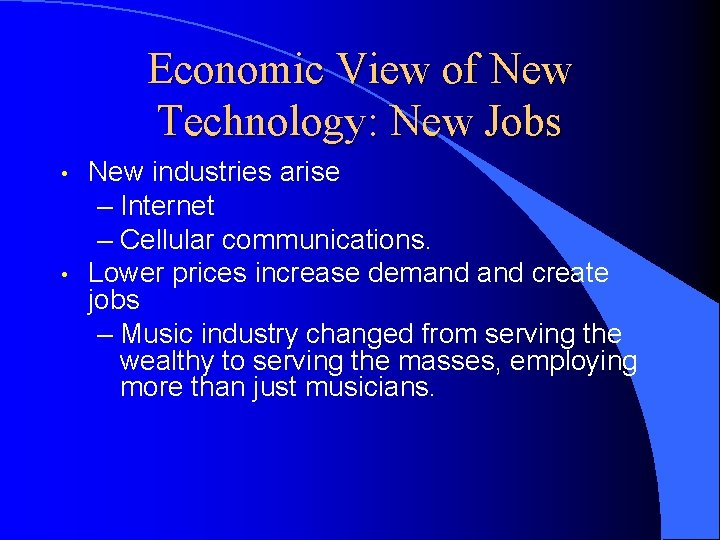 Economic View of New Technology: New Jobs • • New industries arise – Internet
