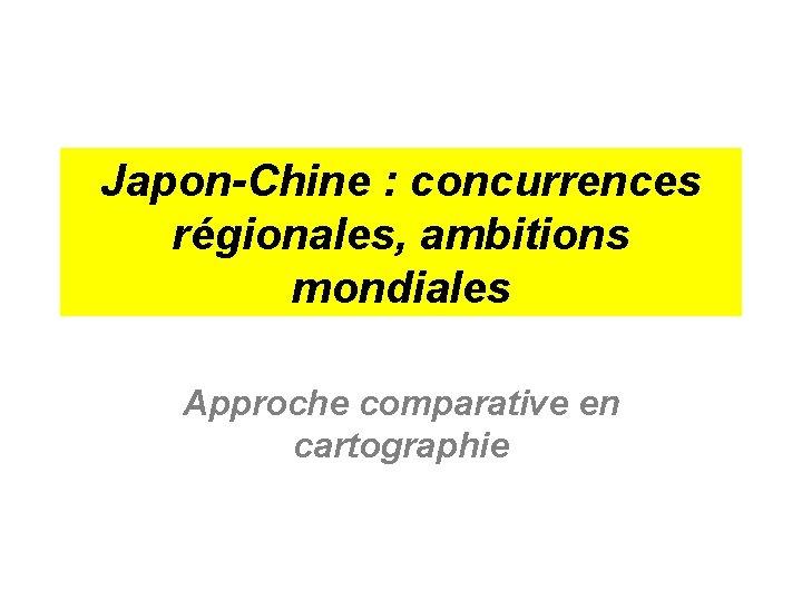 Japon-Chine : concurrences régionales, ambitions mondiales Approche comparative en cartographie