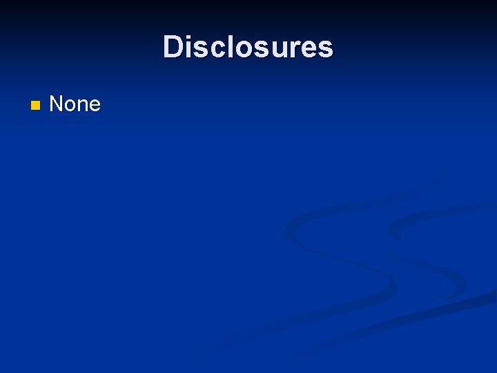 Disclosures n None