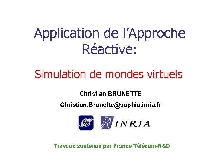 Application de l'Approche Réactive: Simulation de mondes virtuels Christian BRUNETTE Christian. Brunette@sophia. inria. fr