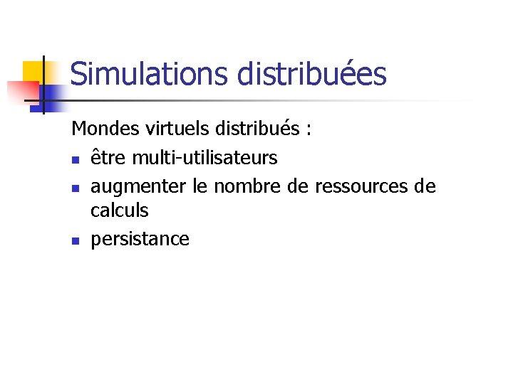 Simulations distribuées Mondes virtuels distribués : n être multi-utilisateurs n augmenter le nombre de