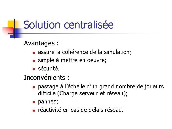Solution centralisée Avantages : n n n assure la cohérence de la simulation; simple