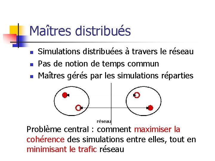 Maîtres distribués n n n Simulations distribuées à travers le réseau Pas de notion