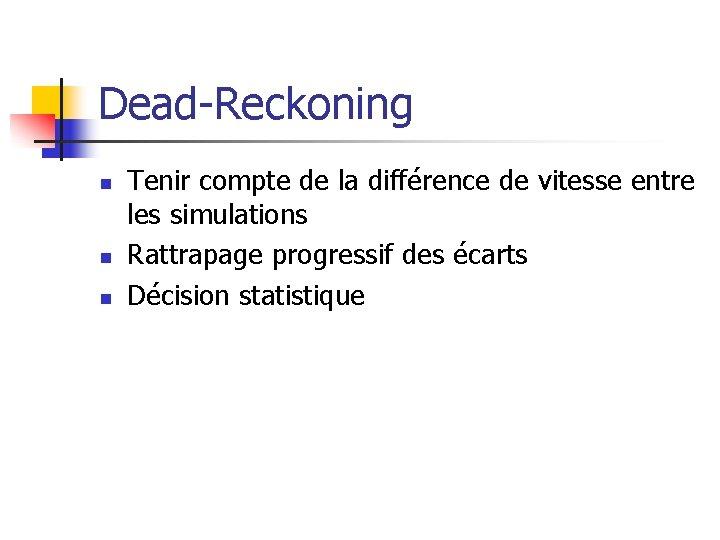 Dead-Reckoning n n n Tenir compte de la différence de vitesse entre les simulations