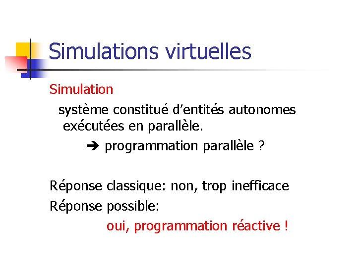 Simulations virtuelles Simulation système constitué d'entités autonomes exécutées en parallèle. programmation parallèle ? Réponse