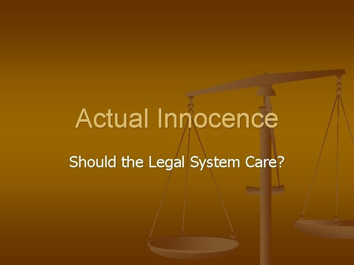 Actual Innocence Should the Legal System Care?