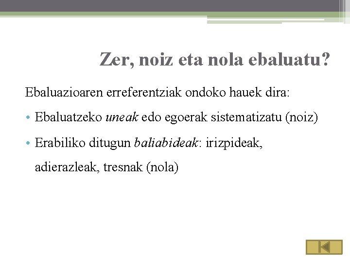 Zer, noiz eta nola ebaluatu? Ebaluazioaren erreferentziak ondoko hauek dira: • Ebaluatzeko uneak edo