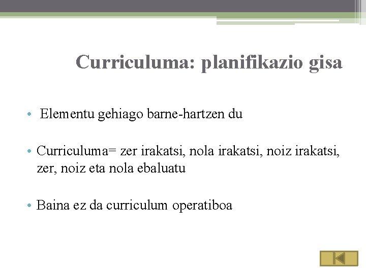 Curriculuma: planifikazio gisa • Elementu gehiago barne-hartzen du • Curriculuma= zer irakatsi, nola irakatsi,
