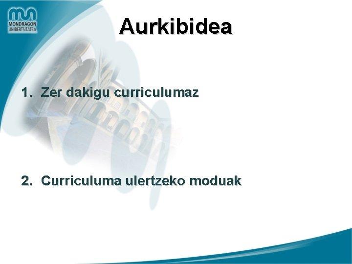 Aurkibidea 1. Zer dakigu curriculumaz 2. Curriculuma ulertzeko moduak