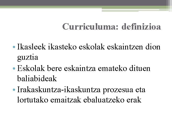 Curriculuma: definizioa • Ikasleek ikasteko eskolak eskaintzen dion guztia • Eskolak bere eskaintza emateko