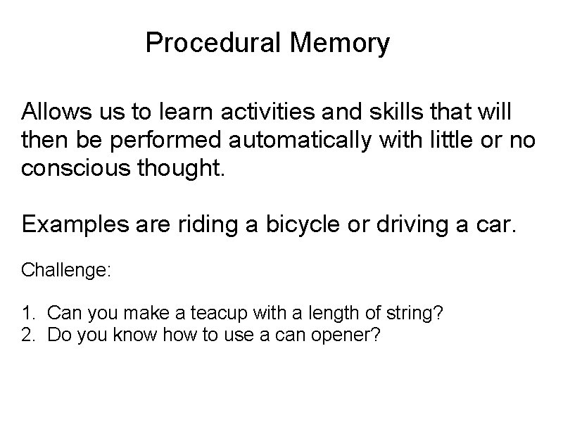 Procedural Memory Allows us to learn activities and skills that will then be performed