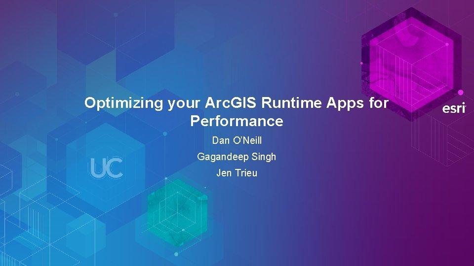 Optimizing your Arc. GIS Runtime Apps for Performance Dan O'Neill Gagandeep Singh Jen Trieu