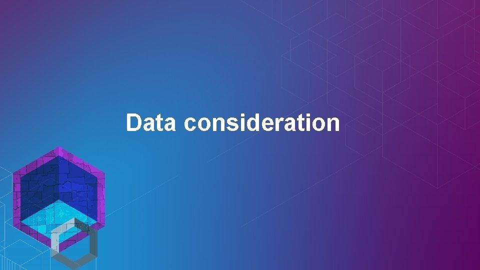 Data consideration