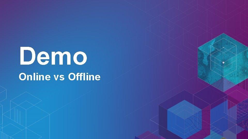 Demo Online vs Offline