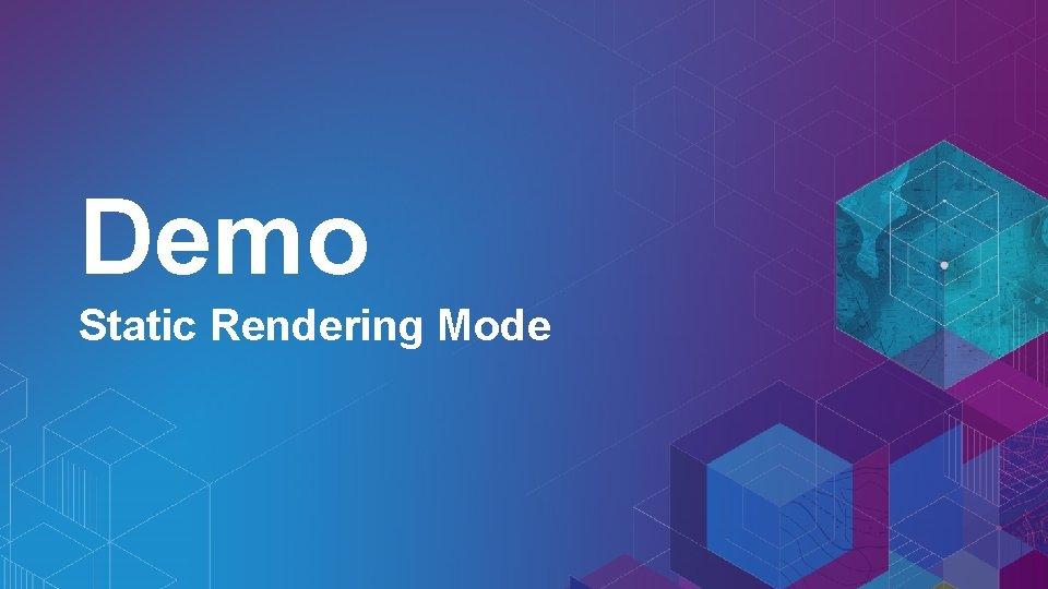 Demo Static Rendering Mode