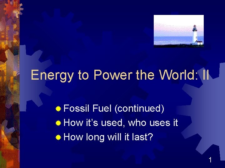 Energy to Power the World: II ® Fossil Fuel (continued) ® How it's used,
