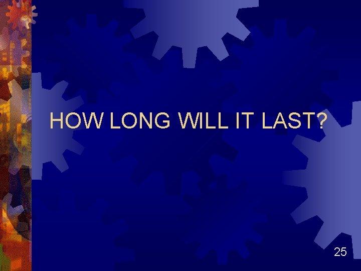 HOW LONG WILL IT LAST? 25