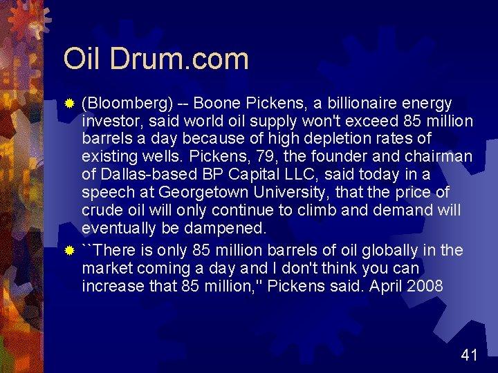 Oil Drum. com (Bloomberg) -- Boone Pickens, a billionaire energy investor, said world oil