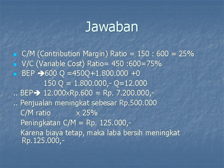 Jawaban C/M (Contribution Margin) Ratio = 150 : 600 = 25% n V/C (Variable