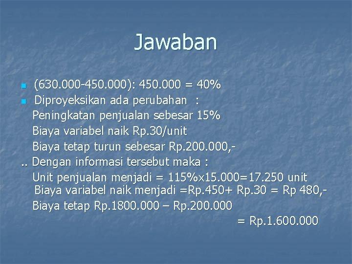 Jawaban (630. 000 -450. 000): 450. 000 = 40% n Diproyeksikan ada perubahan :