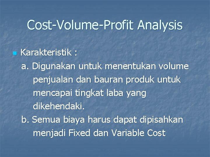 Cost-Volume-Profit Analysis n Karakteristik : a. Digunakan untuk menentukan volume penjualan dan bauran produk