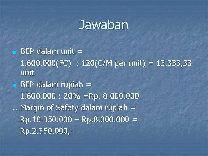 Jawaban BEP dalam unit = 1. 600. 000(FC) : 120(C/M per unit) = 13.