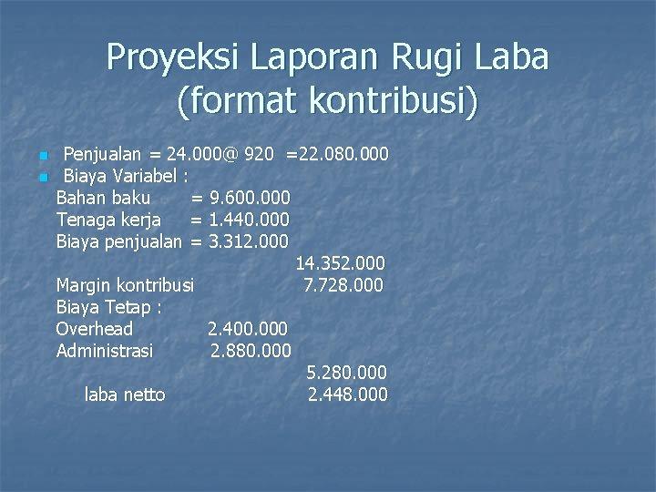 Proyeksi Laporan Rugi Laba (format kontribusi) n n Penjualan = 24. 000@ 920 =22.