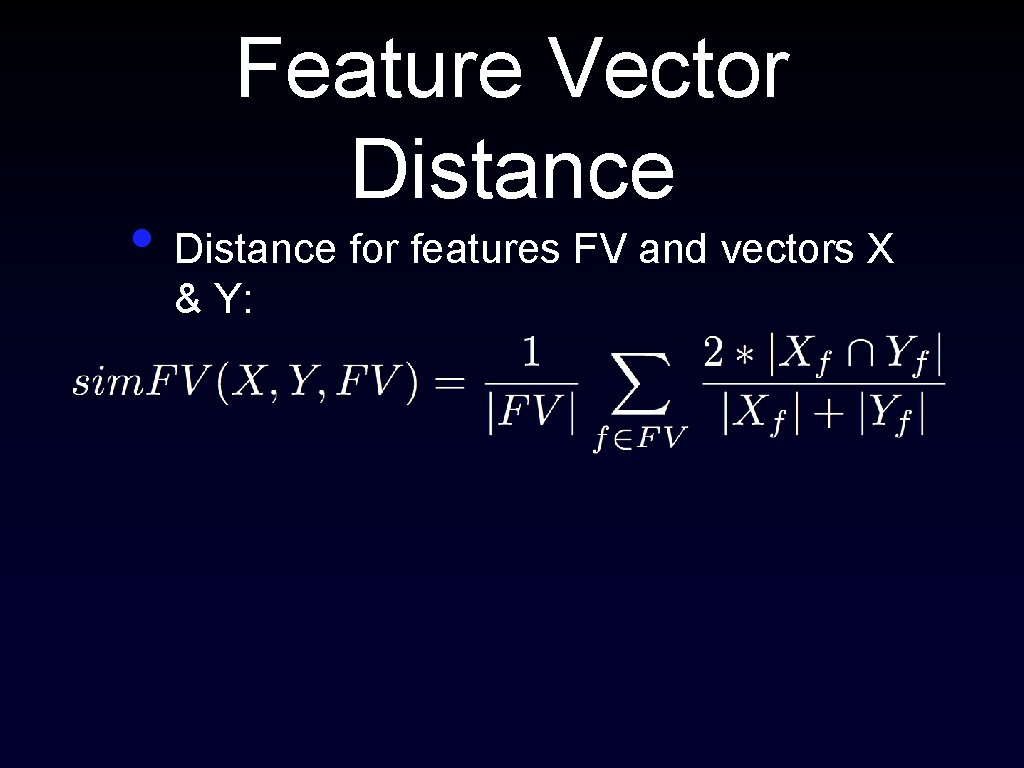 Feature Vector Distance • Distance for features FV and vectors X & Y: